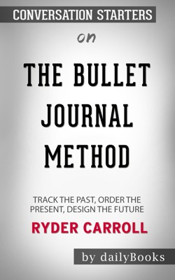 The Bullet Journal Method: Track the Past, Order the Present, Design the Future by Ryder Carroll: Conversation Starters