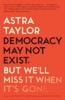 Astra Taylor - Democracy May Not Exist, but We'll Miss It When It's Gone artwork
