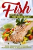 Fish Recipes For The Whole Family: Simply Delicious Fish Cookbook Featuring Simple To Follow Fish Recipes