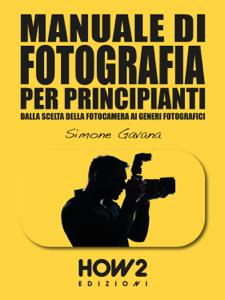 MANUALE DI FOTOGRAFIA PER PRINCIPIANTI: Dalla Scelta della Fotocamera ai Generi Fotografici Copertina del libro