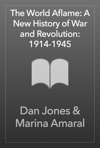 Dan Jones & Marina Amaral - The World Aflame: A New History of War and Revolution: 1914-1945