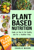 Plant-Based Nutrition: Guide on How to Eat Healthy and For a Healthier Body - Charlie Mason
