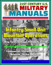 21st Century U.S. Military Manuals: Infantry Small-Unit Mountain Operations Army Tactics Techniques Procedures 3-21.50 - Fundamentals, Environment, Offensive, Defensive, Tactical Operations