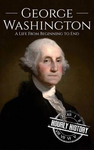 Hourly History - George Washington: A Life From Beginning to End