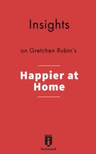 Insights on Gretchen Rubin's Happier at Home: Kiss More, Jump More, Abandon a Project, Read Samuel Johnson, and My Other Experiments in the Practice of Everyday Life