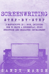 Screenwriting: Step-by-Step  3 Manuscripts in 1 Book  Essential Screenwriting Format, Screenwriting Structure and Screenwriter Storytelling Tricks Any Writer Can Learn
