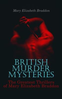 BRITISH MURDER MYSTERIES: The Greatest Thrillers of Mary Elizabeth Braddon