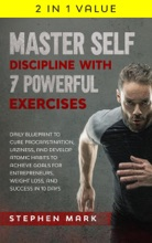 Master Self-Discipline With 7 Powerful Exercises: Daily Blueprint To Cure Procrastination, Laziness, And Develop Atomic Habits To Achieve Goals For Entrepreneurs, Weight Loss, And Success In 10 Days