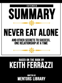 Extended Summary Never Eat Alone And Other Secrets To Success One Relationship At A Time Based On The Book By Keith Ferrazzi
