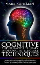 Cognitive Behavior Therapy and Emotional Intelligence Techniques: Retrain Your Brain NOW with Cognitive Behavior Therapy Techniques and Start Feeling Good Again