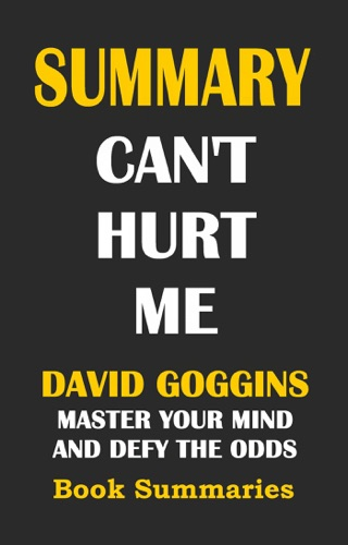 Book Summaries - SUMMARY: Can't Hurt Me- David Goggins: Master Your Mind and Defy the Odds