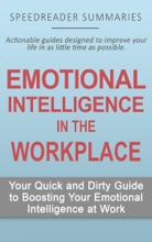 Emotional Intelligence In The Workplace: Your Quick And Dirty Guide To Boosting Your Emotional Intelligence At Work