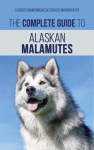 The Complete Guide to Alaskan Malamutes: Finding, Training, Properly Exercising, Grooming, and Raising a Happy and Healthy Alaskan Malamute Puppy Book Cover