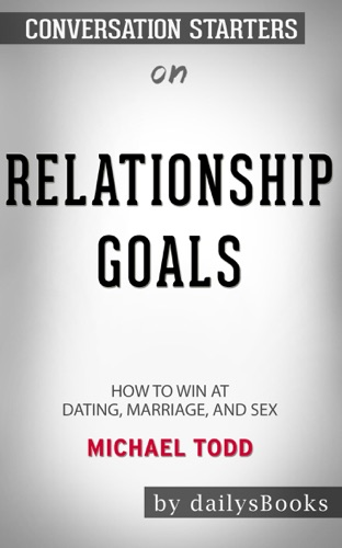 DailysBooks - Relationship Goals: How to Win at Dating, Marriage, and Sex by Michael Todd: Conversation Starters