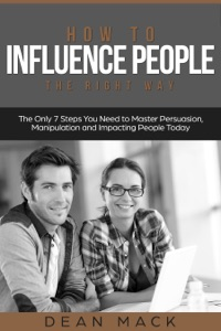 How to Influence People: The Right Way - The Only 7 Steps You Need to Master Persuasion, Manipulation and Impacting People Today