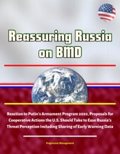 Reassuring Russia on BMD: Reaction to Putin's Armament Program 2020, Proposals for Cooperative Actions the U.S. Should Take to Ease Russia's Threat Perception Including Sharing of Early Warning Data