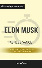 Elon Musk Tesla Spacex And The Quest For A Fantastic Future By Ashlee Vance Discussion Prompts