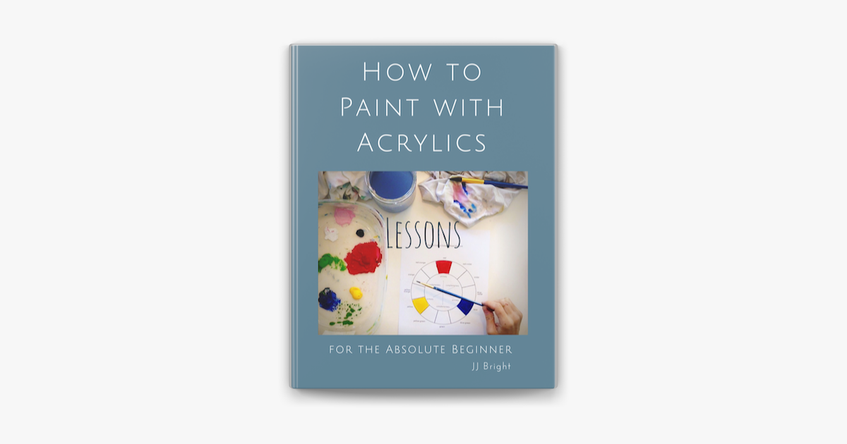 How to Paint with Acrylics - Lessons for the Absolute Beginner