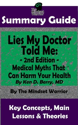 Summary Guide: Lies My Doctor Told Me - 2nd Edition: Medical Myths That Can Harm Your Health By Ken D. Berry, MD  The Mindset Warrior Summary Guide