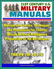 21st Century U.S. Military Manuals: Multiservice Tactics, Techniques, And Procedures For Theater Missile Defense Intelligence Preparation Of The Battlespace TMD IPB (FM 3-01.16)
