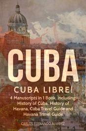 Cuba: Cuba Libre! 4 Manuscripts in 1 Book, Including: History of Cuba, History of Havana, Cuba Travel Guide and Havana Travel Guide