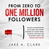 From Zero to One Million Followers in 2019: Become an Influencer with Social Media Viral Growth Strategies on YouTube, Twitter, Facebook, Instagram, and the Secrets to Make Your Personal Brand KNOWN