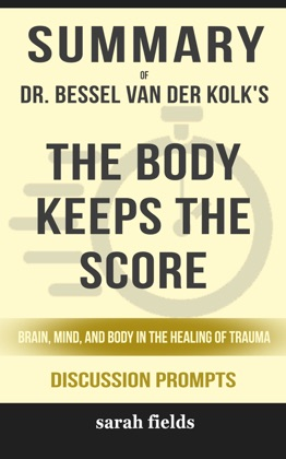 Summary of The Body Keeps the Score: Brain, Mind, and Body in the Healing of Trauma by Dr. Bessel van der Kolk (Discussion Prompts)