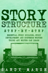 Story Structure: Step-by-Step  Essential Story Building, Story Development and Suspense Writing Tricks Any Writer Can Learn