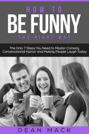 How to Be Funny: The Right Way - The Only 7 Steps You Need to Master Comedy, Conversational Humor and Making People Laugh Today