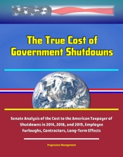 Download The True Cost of Government Shutdowns: Senate Analysis of the Cost to the American Taxpayer of Three Shutdowns in 2014, 2018, and 2019, Employee Furloughs, Contractors, Long-Term Effects