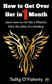 How to Get Over Her in 1 Month: Learn How to Rise Like a Phoenix from the Ashes of a Breakup.