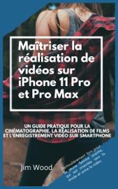 Maîtriser la Réalisation de Vidéos sur IPhone 11 Pro et Pro Max: Un Guide Pratique Pour la Cinématographie, la Réalisation de Films et L'enregistrement Vidéo sur Smartphone