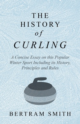 The History of Curling  - A Concise Essay on this Popular Winter Sport Including its History, Principles and Rules