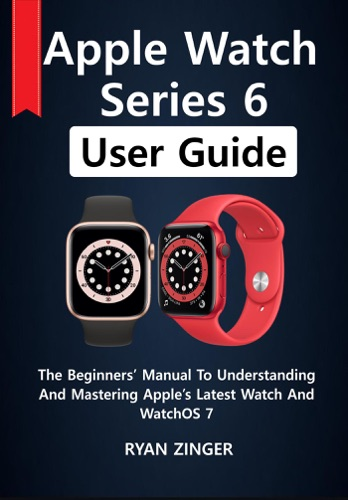 Apple Watch Series 6 User Guide: The Beginners' Manual To Understanding And Mastering Apple's Latest Watch And WatchOS 7 E-Book Download