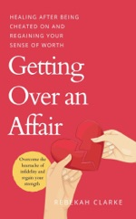 Getting Over An Affair: Healing After Being Cheated On And Regaining Your Sense Of Worth