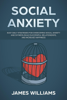 James W. Williams - Social Anxiety: Easy Daily Strategies for Overcoming Social Anxiety and Shyness, Build Successful Relationships, and Increase Happiness artwork