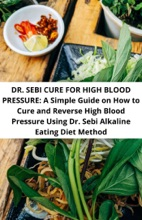 Dr. Sebi Cure For High Blood Pressure: A Simple Guide On How To Cure And Reverse High Blood Pressure Using Dr. Sebi Alkaline Eating Diet Method