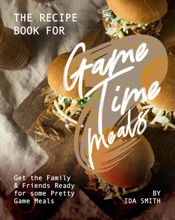 The Recipe Book For Game Time Meals: Get The Family & Friends Ready For Some Pretty Game Meals