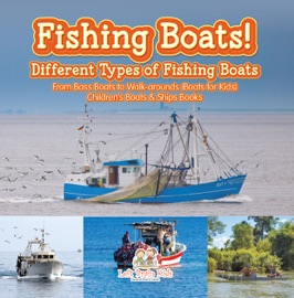 FISHING BOATS! DIFFERENT TYPES OF FISHING BOATS : FROM BASS BOATS TO WALK-AROUNDS (BOATS FOR KIDS) - CHILDRENS BOATS & SHIPS BOOKS
