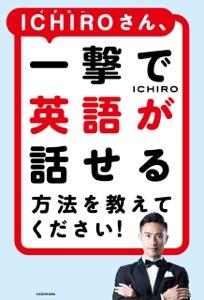 ICHIROさん、一撃で英語が話せる方法を教えてください! Book Cover