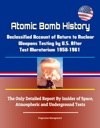 Atomic Bomb History Declassified Account Of Return To Nuclear Weapons Testing By US After Test Moratorium 1958-1961 - The Only Detailed Report By Insider Of Space Atmospheric And Underground Tests