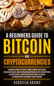 A Beginners Guide To Bitcoin and Cryptocurrencies: Learn How To Buy And Mine Bitcoin, Advantages and Disadvantages of Investing in Bitcoin, How Bitcoin and Other Currencies Works And More