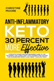 Anti Inflammatory Keto 30 Percent More Effective Complete Women And Men Beginners Guide To The Ketogenic Low Carb Clarity With Intermittent Fasting For Accelerated Weight Loss Reset Your Life Today