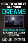 How To Achieve All Your Dreams Time To Make News Exploring The Secrets Of Success