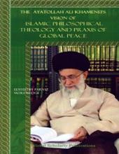 The Ayatollah Ali Khamenei's Vision Of Islamic Philosophical Theology And Praxis Of Global Peace