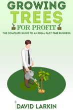 Growing Trees For Profit    The Complete Guide To An Ideal Part-time Business For Anyone Who Wants To Be Their Own Boss And Enjoys Being Outdoors Working With Plants