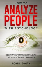 How To Analyze People With Psychology:The Complete Psychology Guide About The Art Of Reading People, Analyzing Body Language, And The Use Of Powerful Communication