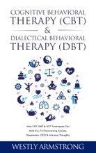 Cognitive Behavioral Therapy (CBT) & Dialectical Behavioral Therapy (DBT): How CBT, DBT & ACT Techniques Can Help You To Overcoming Anxiety, Depression, OCD & Intrusive Thoughts