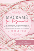 Macramé for Beginners: The Essential Guide to Projects and Patterns to Easily Improve Your Home Décor and Craft Trendy Accessories Using the Ancient Art of The Knots (With Illustrations) Book Cover