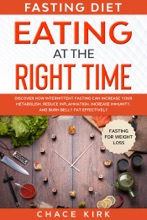 Fasting Diet: Eating At The Right Time - Discover How Intermittent Fasting Can Increase Your Metabolism, Reduce Inflammation, Increase Immunity, And Burn Belly Fat Effectively